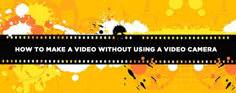 How-To-Make-A-Video-Without-Using-A-Video-Camera